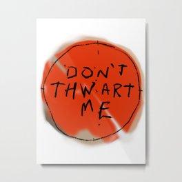 DON'T THWART ME Metal Print