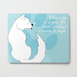 When a dog is in your life, There is always a reason to laugh Metal Print