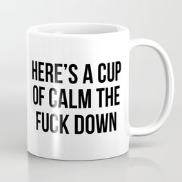 Here is a cup of calm the fuck down Coffee Mug
