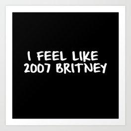 I Feel like 2007 Britney Art Print