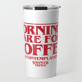 Mornings Are For Coffee & Contemplation (Stranger Things) Travel Mug