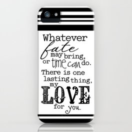 Whatever Fate May Bring, Or Time Can Do. There Is One Lasting Thing, My Love For You.  iPhone Case