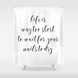Life is Way too Short to Wait for Your Nails to Dry by J.Avery Design Shower Curtain