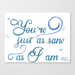 """""""You're just as sane as I am"""" Canvas Print"""