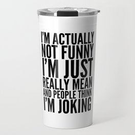 I'M ACTUALLY NOT FUNNY I'M JUST REALLY MEAN AND PEOPLE THINK I'M JOKING Travel Mug