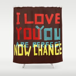 I LOVE YOU YOU ARE PERFECT NOW CHANGE Shower Curtain