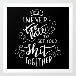 It's never too late to get your shit together Art Print