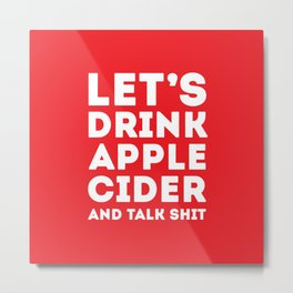 Let's Drink Apple Cider And Talk Shit Metal Print