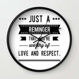 Just a reminder that you're worthy of love and respect. Wall Clock