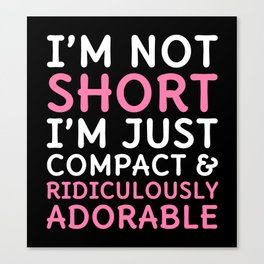 I'm Not Short I'm Just Compact & Ridiculously Adorable (Black) Canvas Print