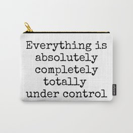 Everything is Absolutely Completely Totally Under Control | Funny Quote Carry-All Pouch
