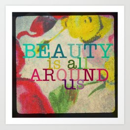 Beauty is All Around Us Art Print