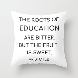 The roots of education are bitter, but the fruit is sweet. - Aristotle Throw Pillow