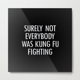 Surely Not Everybody Was Kung Fu Fighting Metal Print