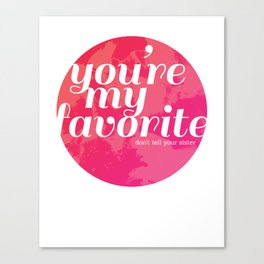 You're My Favorite (Don't Tell Your Sister) Canvas Print
