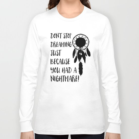Don't stop dreaming just because you had a nightmare Long Sleeve T-shirt