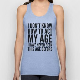 I DON'T KNOW HOW TO ACT MY AGE I HAVE NEVER BEEN THIS AGE BEFORE Unisex Tank Top