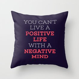 You Can't Live A Positive Life With A Negative mind Throw Pillow
