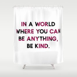 In A World Where You Can be Anything, be Kind. Shower Curtain