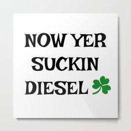 Irish Slang - Now Yer Suckin Diesel Metal Print