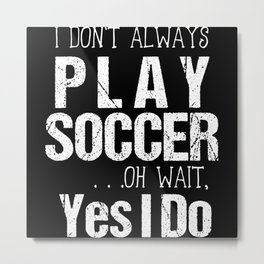 I Don't Always Play Soccer Oh Wait Yes I Do Metal Print