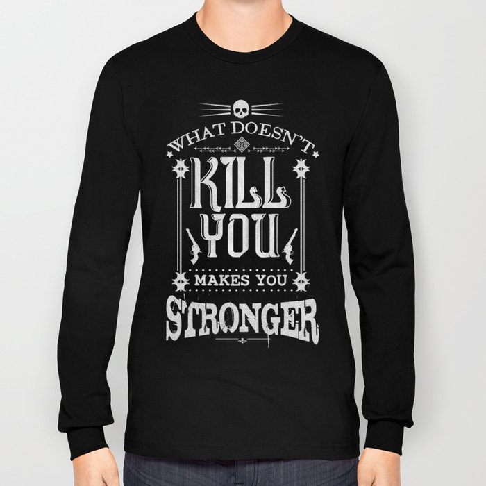 What Doesn't Kill You Makes You Stronger Long Sleeve T-shirt
