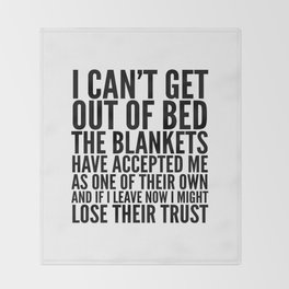 I CAN'T GET OUT OF BED THE BLANKETS HAVE ACCEPTED ME AS ONE OF THEIR OWN Throw Blanket