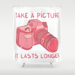 Take a picture, it lasts longer Shower Curtain