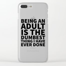 Being an Adult is the Dumbest Thing I have Ever Done Clear iPhone Case
