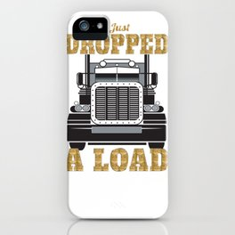 I Just Dropped a Load Truck Driver Gift for Truckers  iPhone Case