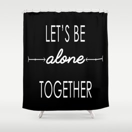 Let's be alone together Shower Curtain