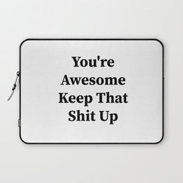 You're awesome keep that shit up Laptop Sleeve