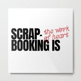 Scrapbooking Is The Work Of Heart Metal Print