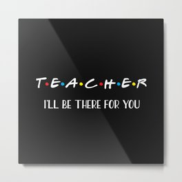 Teacher, I'll Be There For You, Quote Metal Print