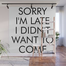 SORRY IM LATE I DIDNT WANT TO COME Wall Mural