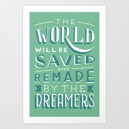 The World Will Be Saved and Remade by the Dreamers Art Print