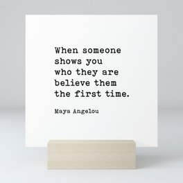 Maya Angelou Quote, When Someone Shows You Who They Are Believe Them The First Time Mini Art Print