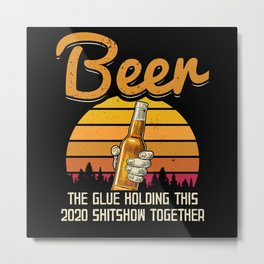 Beer the glue holding this 2020 shitshow Metal Print