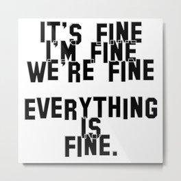 It's fine I'm fine We're fine  Everything is fine. Metal Print