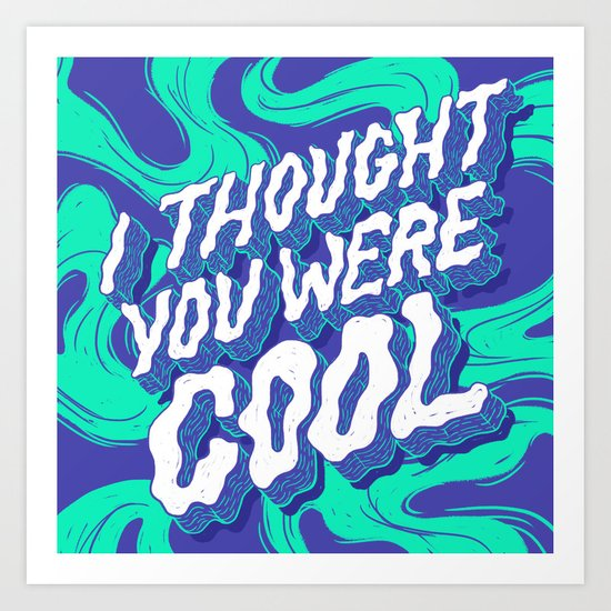 I Thought You were Cool Art Print