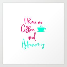 I Run on Coffee and Astronomy Fun Space Quote Art Print
