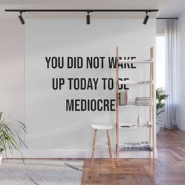 You did not wake up today to be mediocre Wall Mural