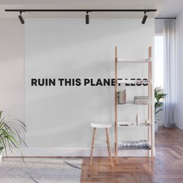 RUIN THIS PLANET LESS (bold font) Wall Mural