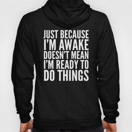 Just Because I'm Awake Doesn't Mean I'm Ready To Do Things (Black & White) Hoody