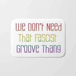We Don't Need That Fascist Groove Thang Bath Mat