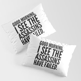 Good morning, I see the assassins have failed. Pillow Sham