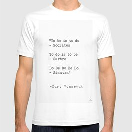 To be is to do - Socrates  To do is to be - Sartre  Do Be Do Be Do  — Kurt Vonnegut T-shirt