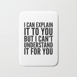 I Can Explain it to You, But I Can't Understand it for You Bath Mat