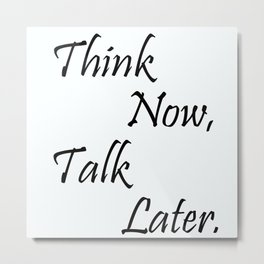 Think now, Talk later. Metal Print