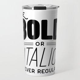 Be bold of italic, never regular Travel Mug